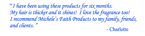 TESTIMONIAL - I recommend Michele's Faith Products to my family, friends, and clients. -Charlotte